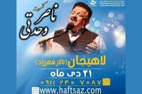 کنسرت موسیقی گیلکی «ناصر وحدتی» در لاهیجان برگزار می شود